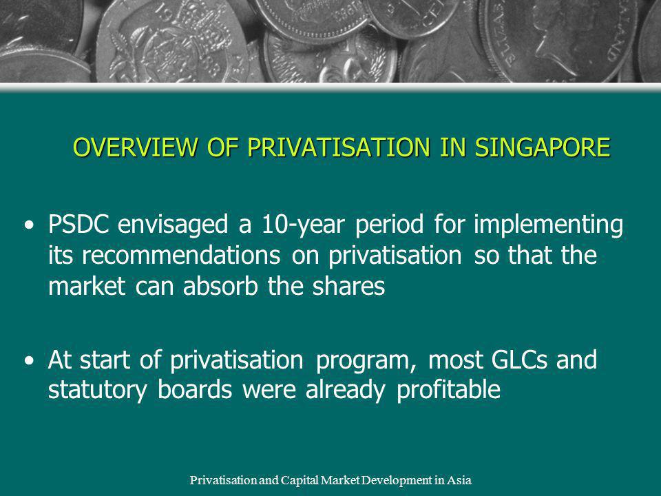 Privatisation and Capital Market Development in Asia PSDC envisaged a 10-year period for implementing its recommendations on privatisation so that the market can absorb the shares At start of privatisation program, most GLCs and statutory boards were already profitable OVERVIEW OF PRIVATISATION IN SINGAPORE