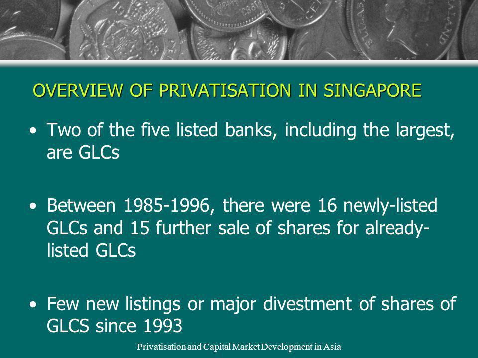 Privatisation and Capital Market Development in Asia OVERVIEW OF PRIVATISATION IN SINGAPORE Two of the five listed banks, including the largest, are GLCs Between 1985-1996, there were 16 newly-listed GLCs and 15 further sale of shares for already- listed GLCs Few new listings or major divestment of shares of GLCS since 1993