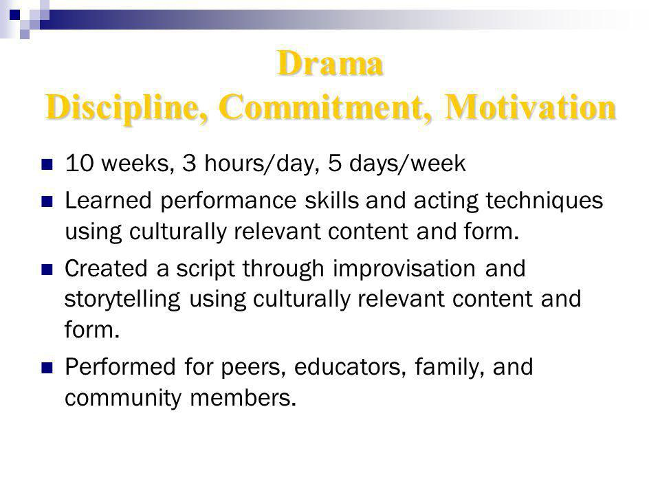 Drama Discipline, Commitment, Motivation 10 weeks, 3 hours/day, 5 days/week Learned performance skills and acting techniques using culturally relevant