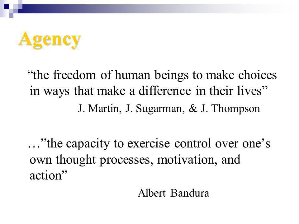 Agency the freedom of human beings to make choices in ways that make a difference in their lives J. Martin, J. Sugarman, & J. Thompson …the capacity t