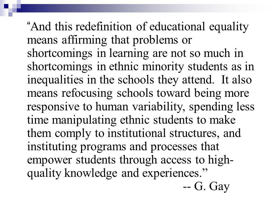 And this redefinition of educational equality means affirming that problems or shortcomings in learning are not so much in shortcomings in ethnic minority students as in inequalities in the schools they attend.