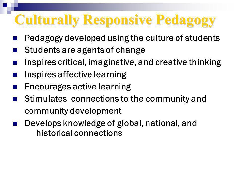 Culturally Responsive Pedagogy Pedagogy developed using the culture of students Students are agents of change Inspires critical, imaginative, and creative thinking Inspires affective learning Encourages active learning Stimulates connections to the community and community development Develops knowledge of global, national, and historical connections