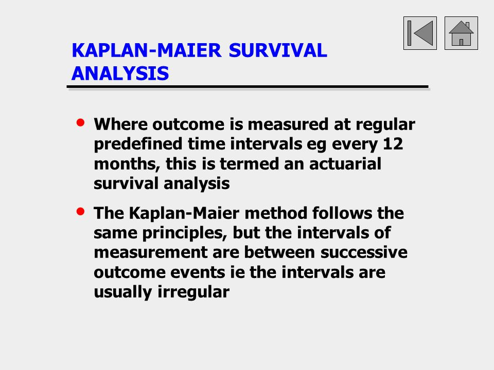 KAPLAN-MAIER SURVIVAL ANALYSIS Where outcome is measured at regular predefined time intervals eg every 12 months, this is termed an actuarial survival