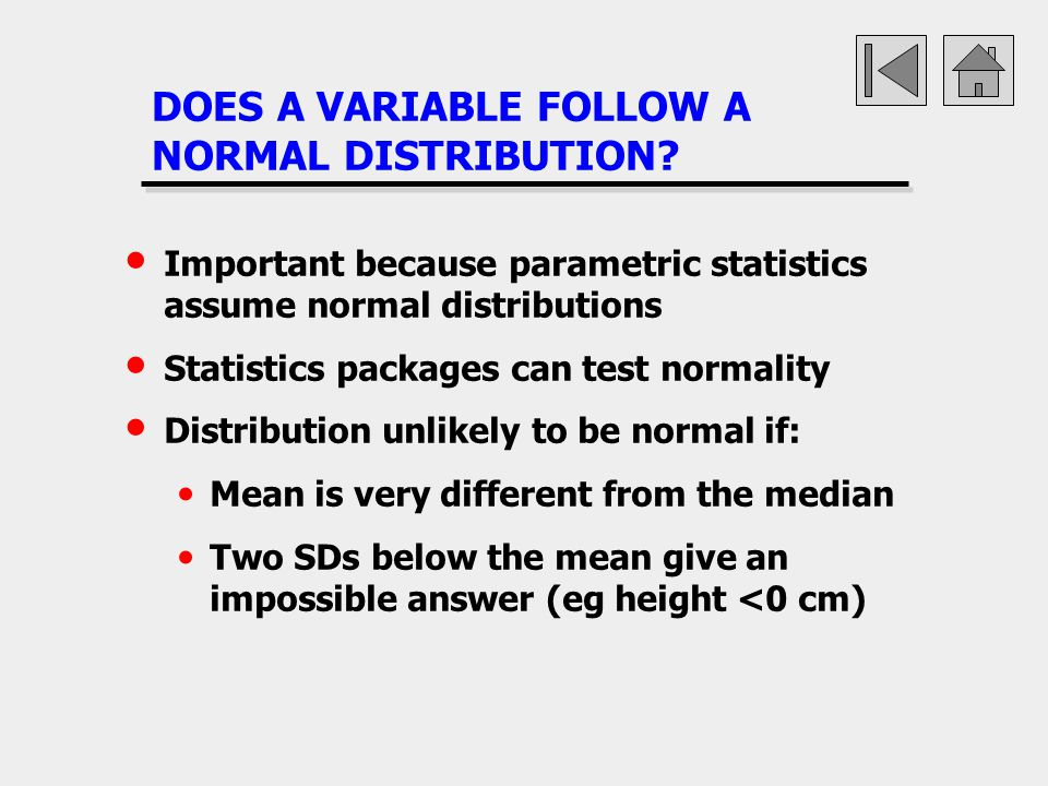 DOES A VARIABLE FOLLOW A NORMAL DISTRIBUTION? Important because parametric statistics assume normal distributions Statistics packages can test normali