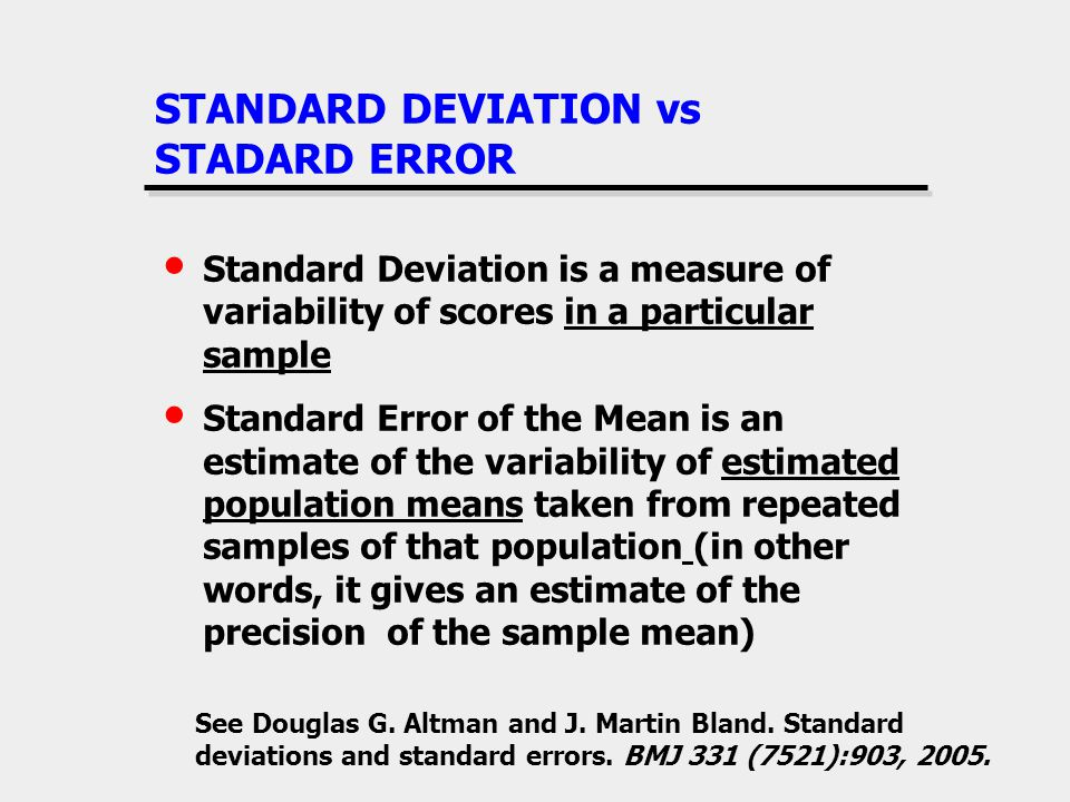 STANDARD DEVIATION vs STADARD ERROR Standard Deviation is a measure of variability of scores in a particular sample Standard Error of the Mean is an e