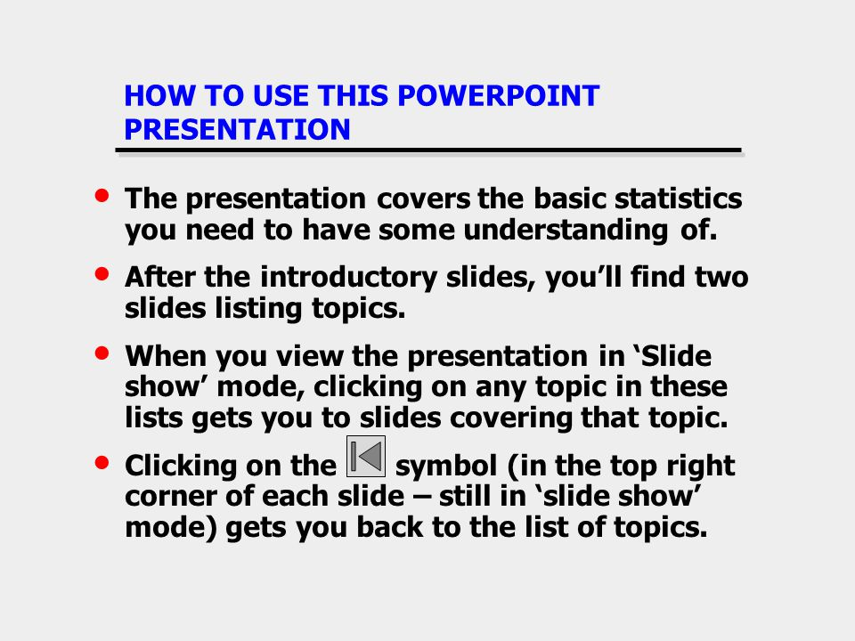 HOW TO USE THIS POWERPOINT PRESENTATION The presentation covers the basic statistics you need to have some understanding of. After the introductory sl