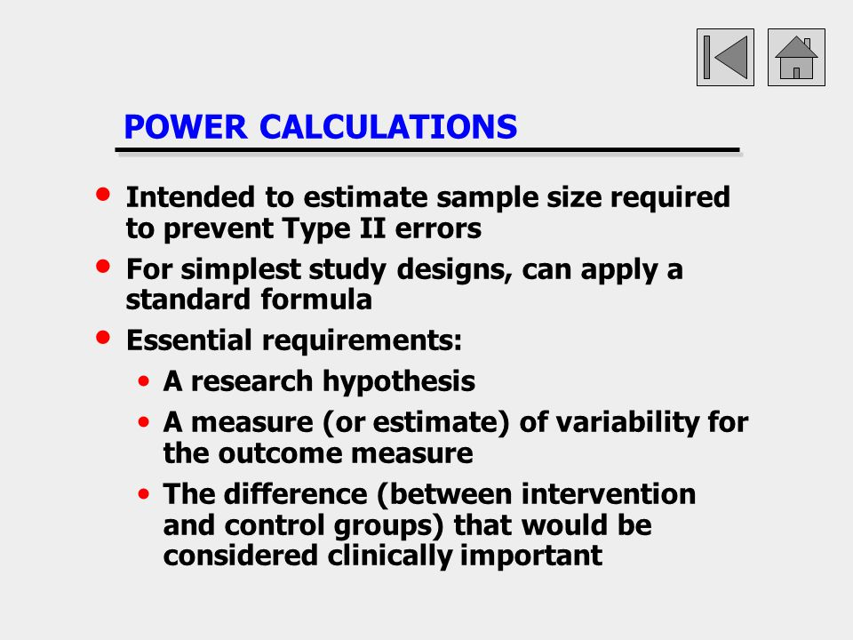 POWER CALCULATIONS Intended to estimate sample size required to prevent Type II errors For simplest study designs, can apply a standard formula Essent