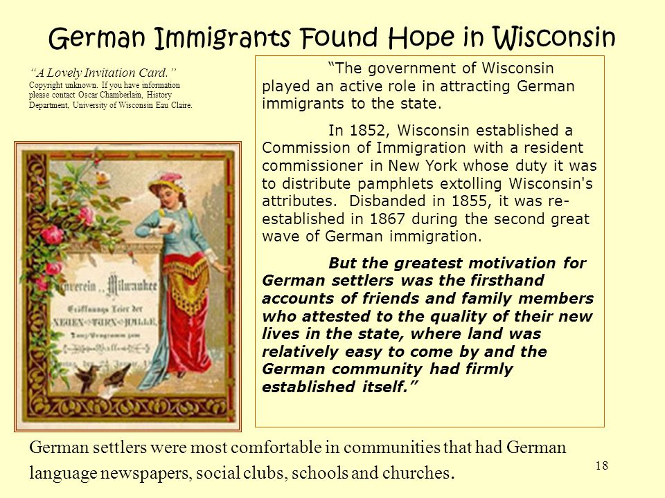 18 German Immigrants Found Hope in Wisconsin The government of Wisconsin played an active role in attracting German immigrants to the state. In 1852,