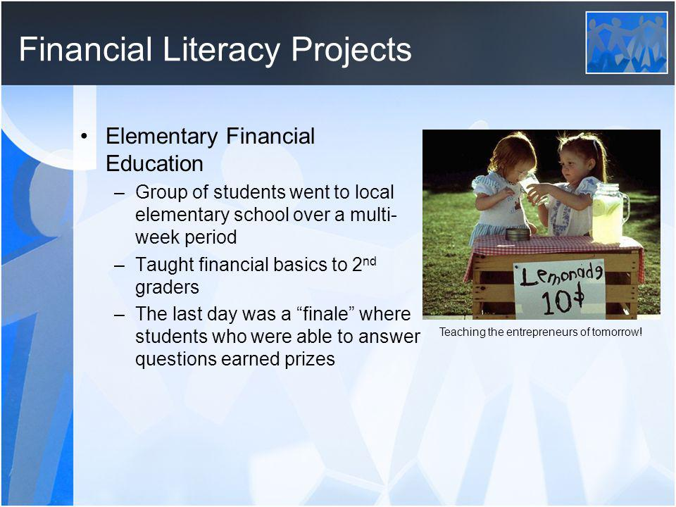 Financial Literacy Projects Elementary Financial Education –Group of students went to local elementary school over a multi- week period –Taught financ