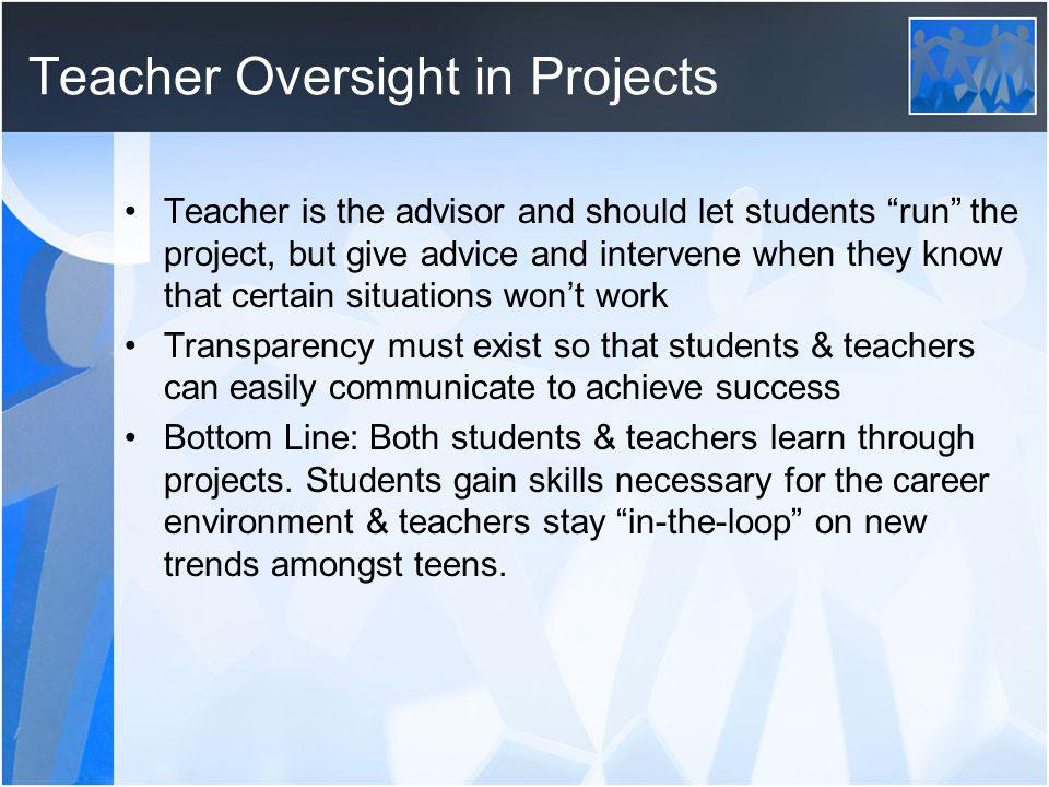 Teacher Oversight in Projects Teacher is the advisor and should let students run the project, but give advice and intervene when they know that certain situations wont work Transparency must exist so that students & teachers can easily communicate to achieve success Bottom Line: Both students & teachers learn through projects.