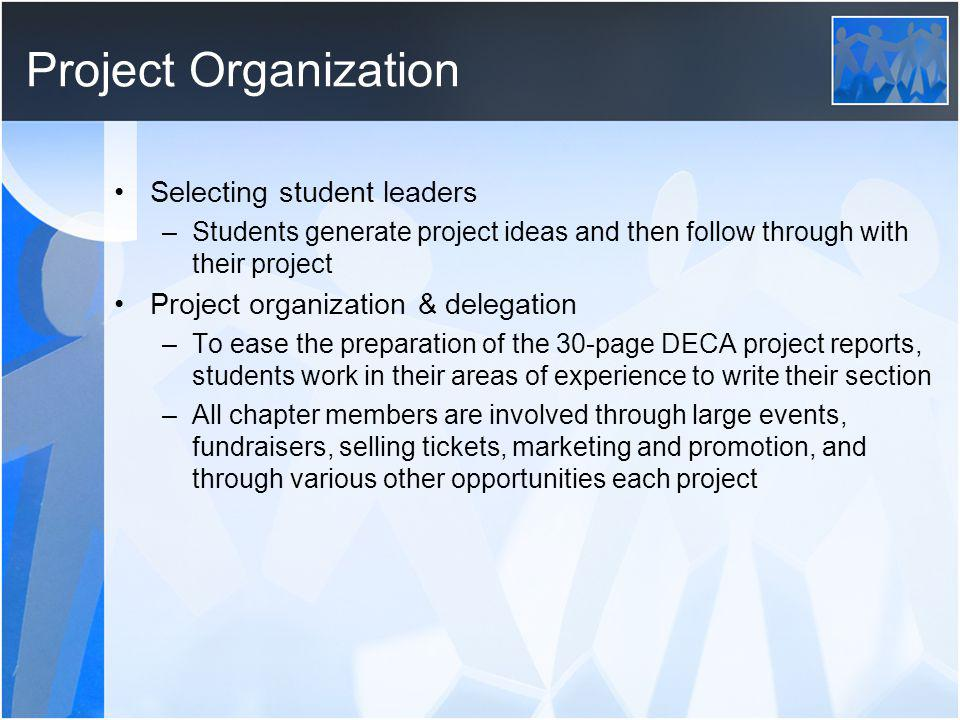 Project Organization Selecting student leaders –Students generate project ideas and then follow through with their project Project organization & delegation –To ease the preparation of the 30-page DECA project reports, students work in their areas of experience to write their section –All chapter members are involved through large events, fundraisers, selling tickets, marketing and promotion, and through various other opportunities each project