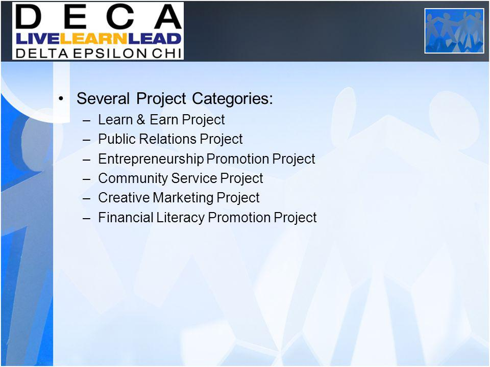 DECA Projects Several Project Categories: –Learn & Earn Project –Public Relations Project –Entrepreneurship Promotion Project –Community Service Project –Creative Marketing Project –Financial Literacy Promotion Project