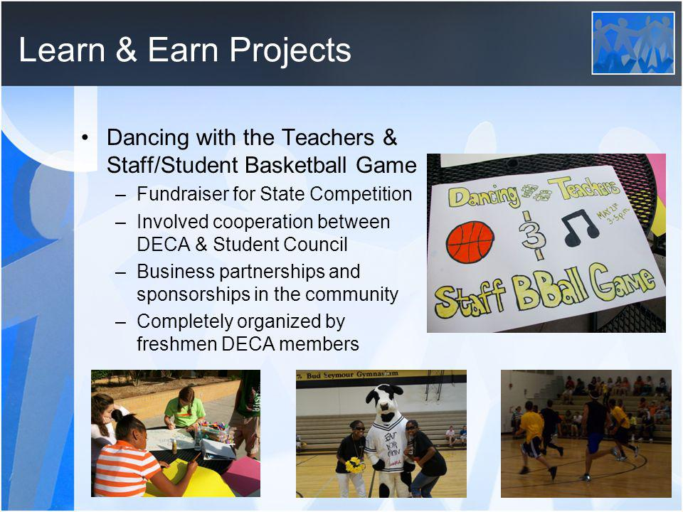 Learn & Earn Projects Dancing with the Teachers & Staff/Student Basketball Game –Fundraiser for State Competition –Involved cooperation between DECA &