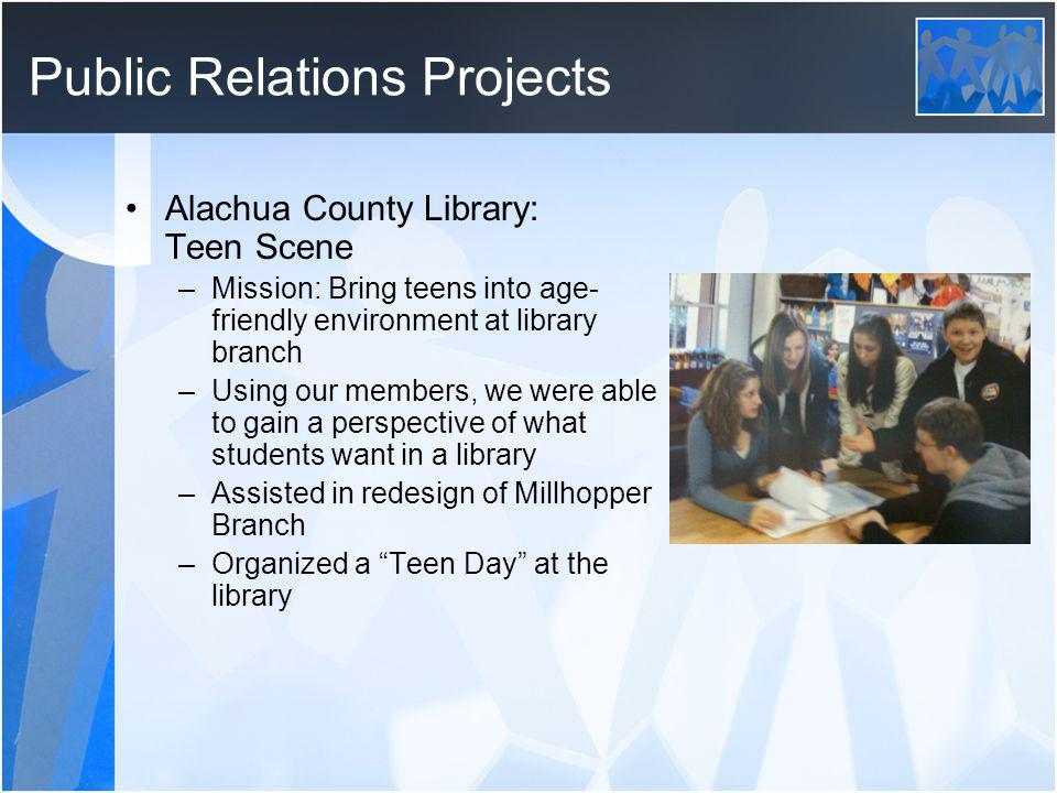 Public Relations Projects Alachua County Library: Teen Scene –Mission: Bring teens into age- friendly environment at library branch –Using our members, we were able to gain a perspective of what students want in a library –Assisted in redesign of Millhopper Branch –Organized a Teen Day at the library