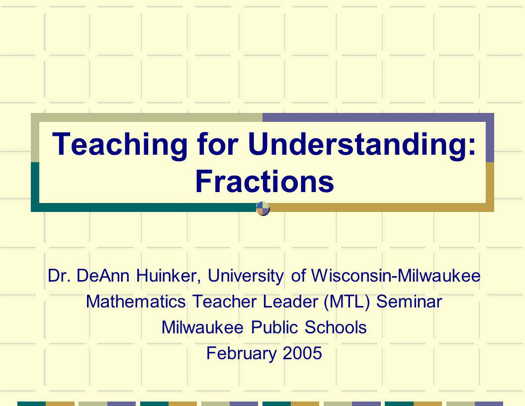 Teaching for Understanding: Fractions Dr.