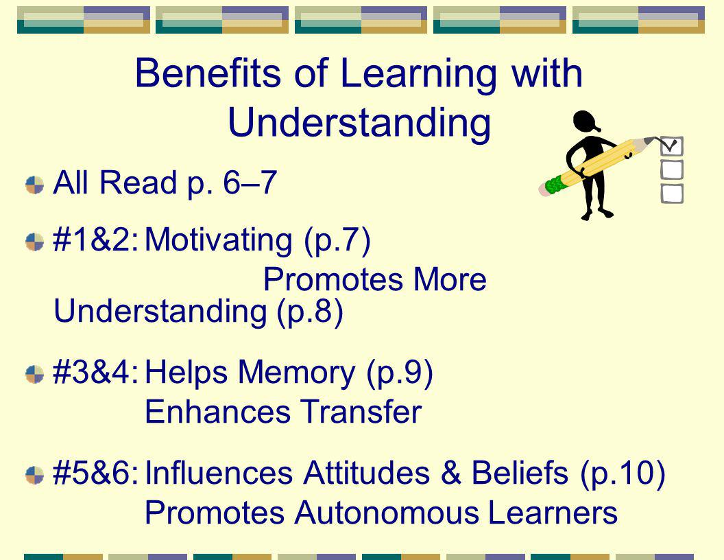 Benefits of Learning with Understanding All Read p. 6–7 #1&2:Motivating (p.7) Promotes More Understanding (p.8) #3&4:Helps Memory (p.9) Enhances Trans