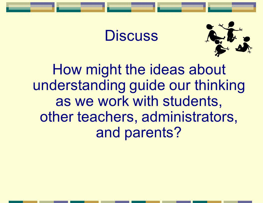 Discuss How might the ideas about understanding guide our thinking as we work with students, other teachers, administrators, and parents