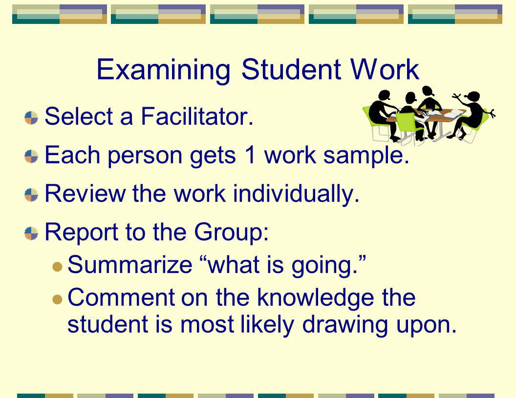Examining Student Work Select a Facilitator. Each person gets 1 work sample. Review the work individually. Report to the Group: Summarize what is goin