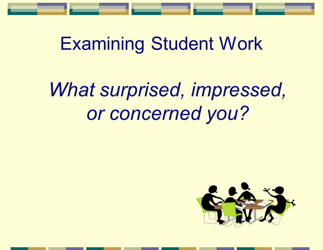 Examining Student Work What surprised, impressed, or concerned you?