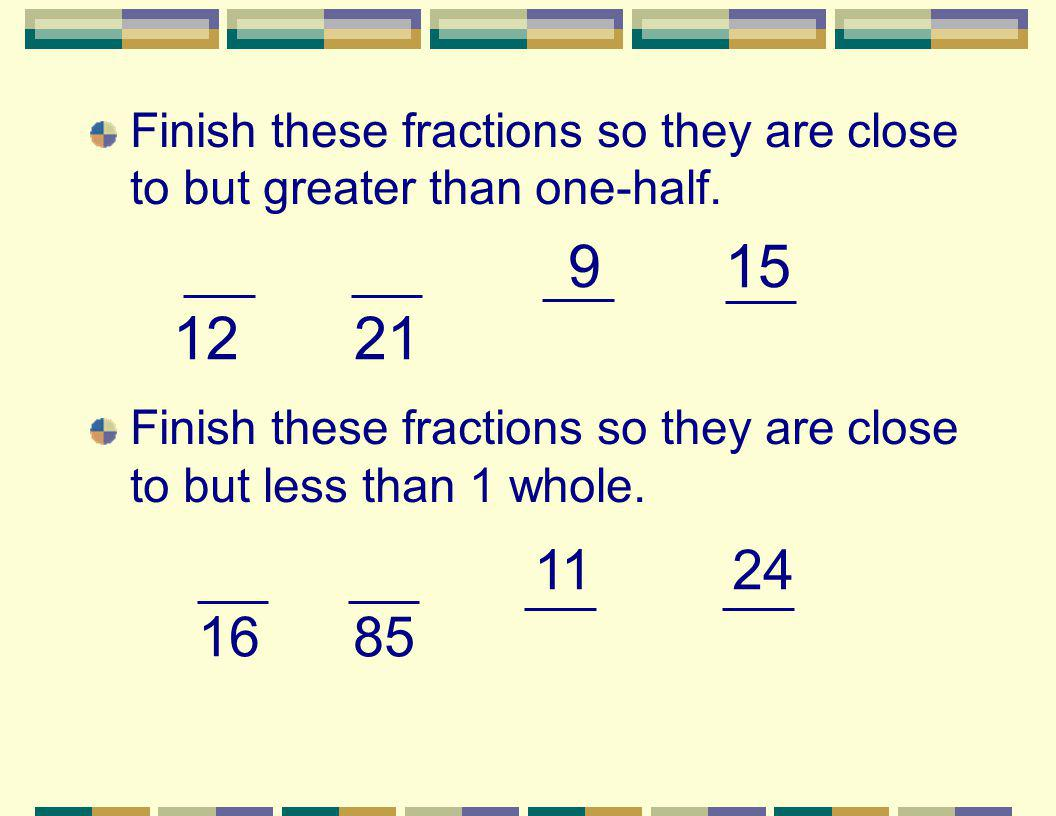 Finish these fractions so they are close to but greater than one-half.