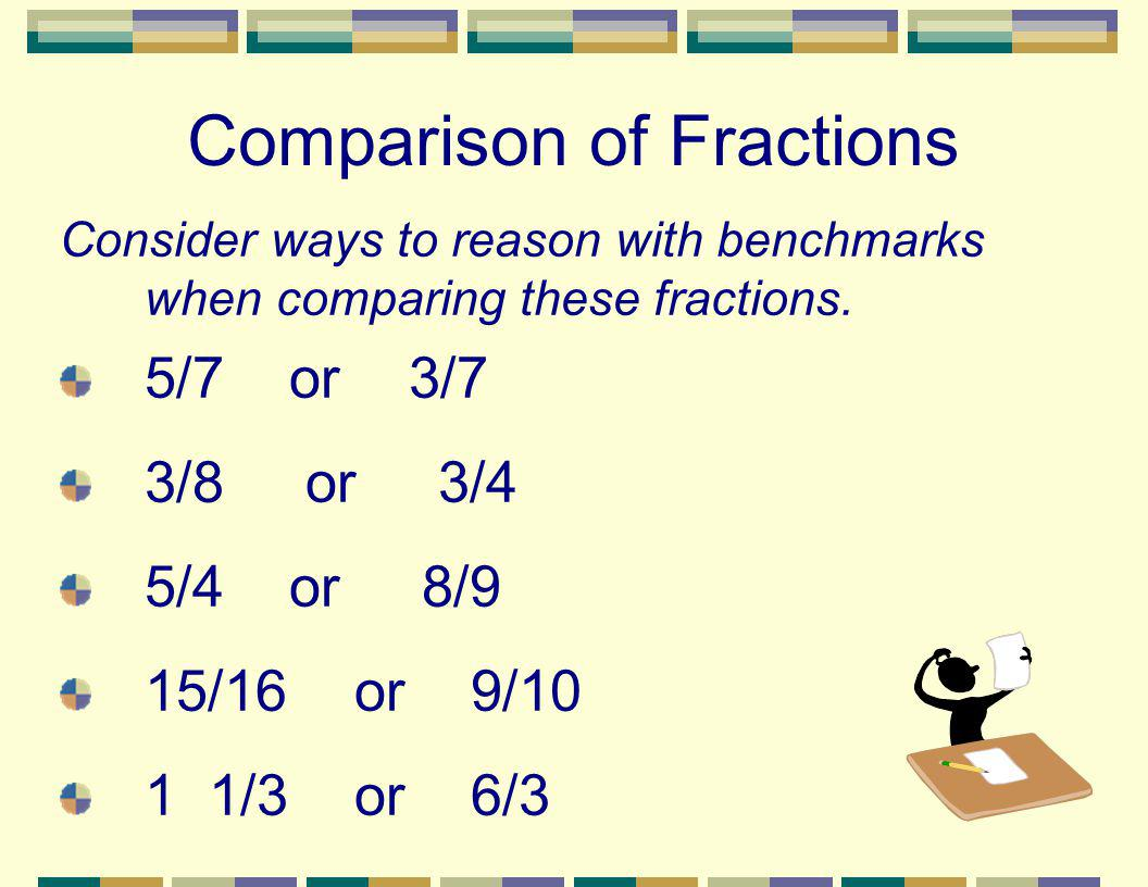 Comparison of Fractions Consider ways to reason with benchmarks when comparing these fractions. 5/7 or3/7 3/8 or 3/4 5/4 or 8/9 15/16 or 9/10 1 1/3 or
