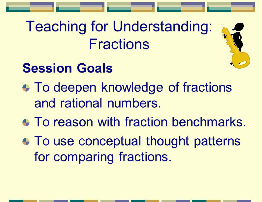 Teaching for Understanding: Fractions Session Goals To deepen knowledge of fractions and rational numbers. To reason with fraction benchmarks. To use
