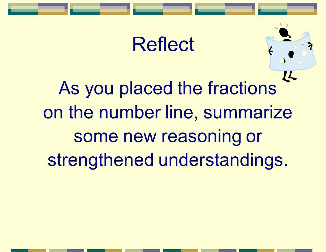 Reflect As you placed the fractions on the number line, summarize some new reasoning or strengthened understandings.