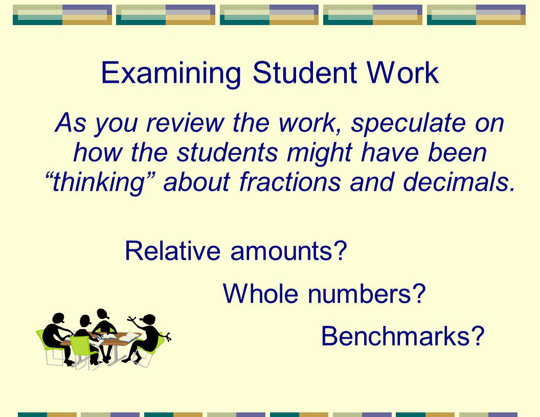 Examining Student Work As you review the work, speculate on how the students might have been thinking about fractions and decimals. Relative amounts?