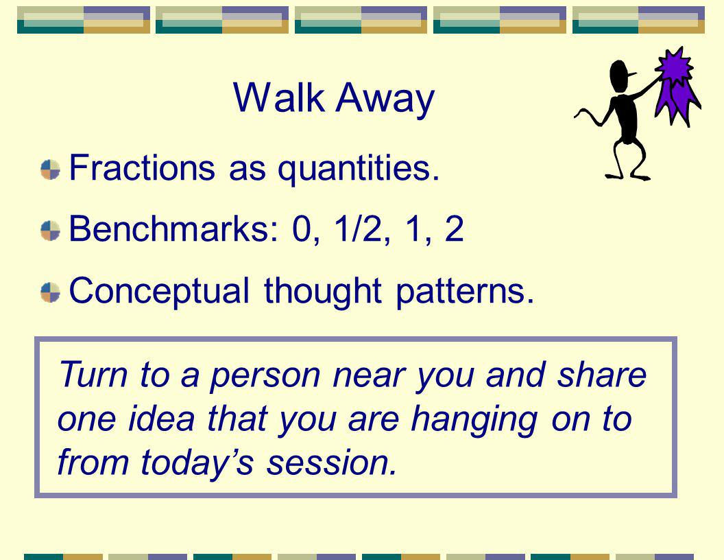 Walk Away Fractions as quantities. Benchmarks: 0, 1/2, 1, 2 Conceptual thought patterns. Turn to a person near you and share one idea that you are han
