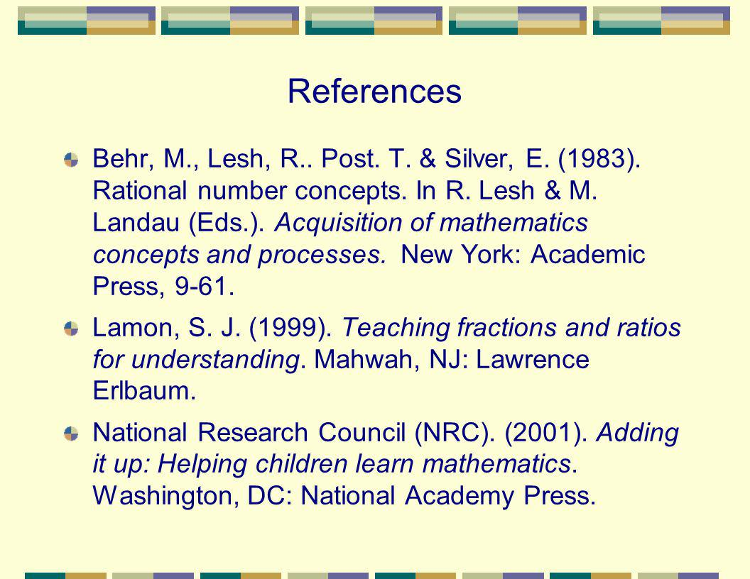 References Behr, M., Lesh, R.. Post. T. & Silver, E. (1983). Rational number concepts. In R. Lesh & M. Landau (Eds.). Acquisition of mathematics conce