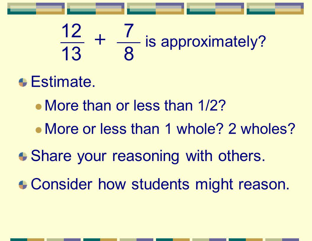 Estimate. More than or less than 1/2? More or less than 1 whole? 2 wholes? Share your reasoning with others. Consider how students might reason. 127 1