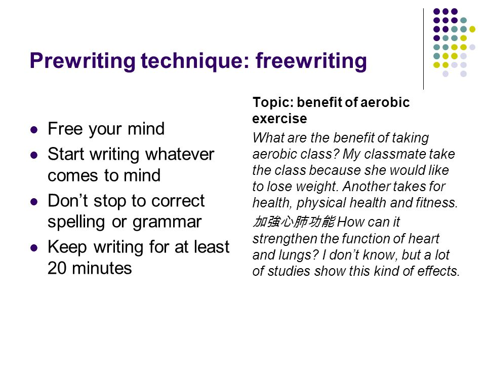 Prewriting technique: freewriting Free your mind Start writing whatever comes to mind Dont stop to correct spelling or grammar Keep writing for at lea