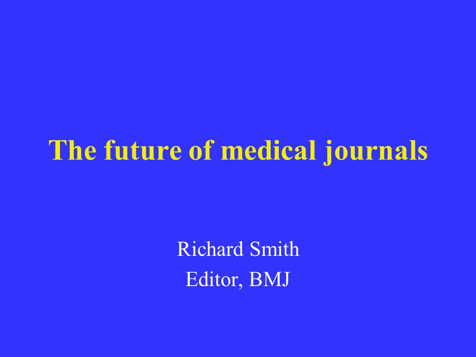 The future of medical journals Richard Smith Editor, BMJ