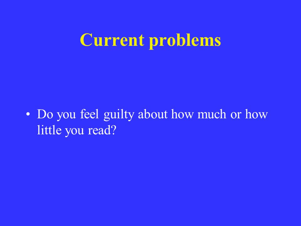 Current problems Do you feel guilty about how much or how little you read?