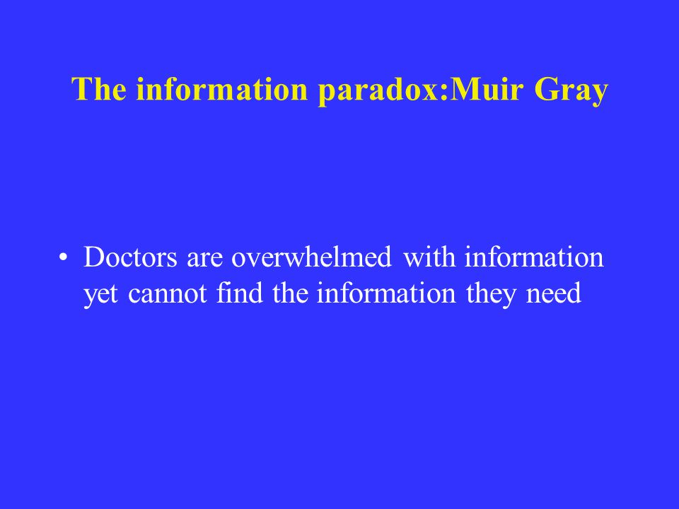 The information paradox:Muir Gray Doctors are overwhelmed with information yet cannot find the information they need