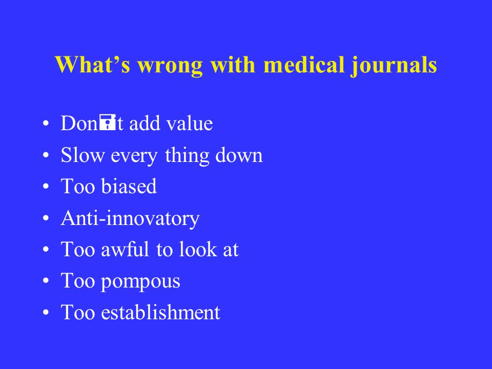 Whats wrong with medical journals Don = t add value Slow every thing down Too biased Anti-innovatory Too awful to look at Too pompous Too establishmen