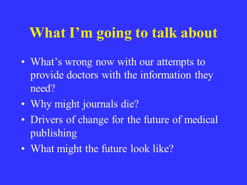 What Im going to talk about Whats wrong now with our attempts to provide doctors with the information they need? Why might journals die? Drivers of ch