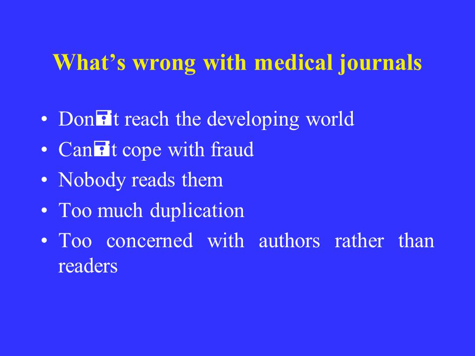 Whats wrong with medical journals Don = t reach the developing world Can = t cope with fraud Nobody reads them Too much duplication Too concerned with