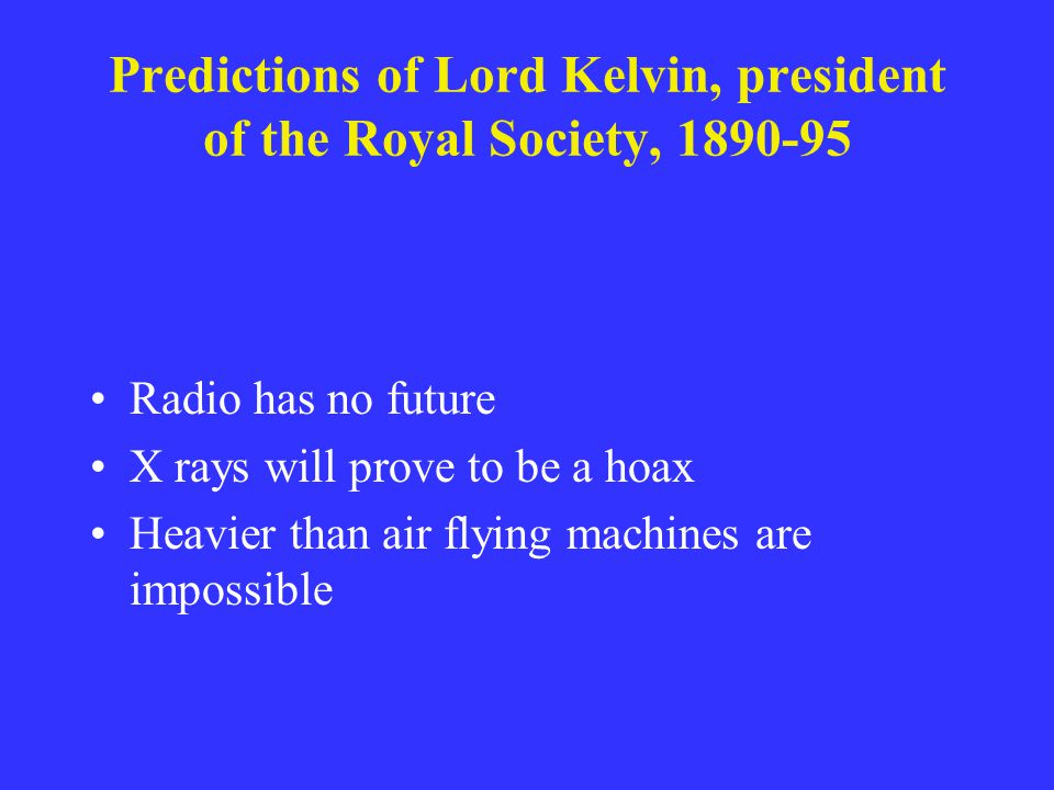 Predictions of Lord Kelvin, president of the Royal Society, 1890-95 Radio has no future X rays will prove to be a hoax Heavier than air flying machine