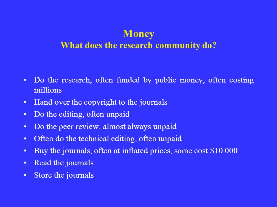 Money What does the research community do? Do the research, often funded by public money, often costing millions Hand over the copyright to the journa