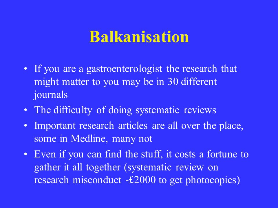 Balkanisation If you are a gastroenterologist the research that might matter to you may be in 30 different journals The difficulty of doing systematic