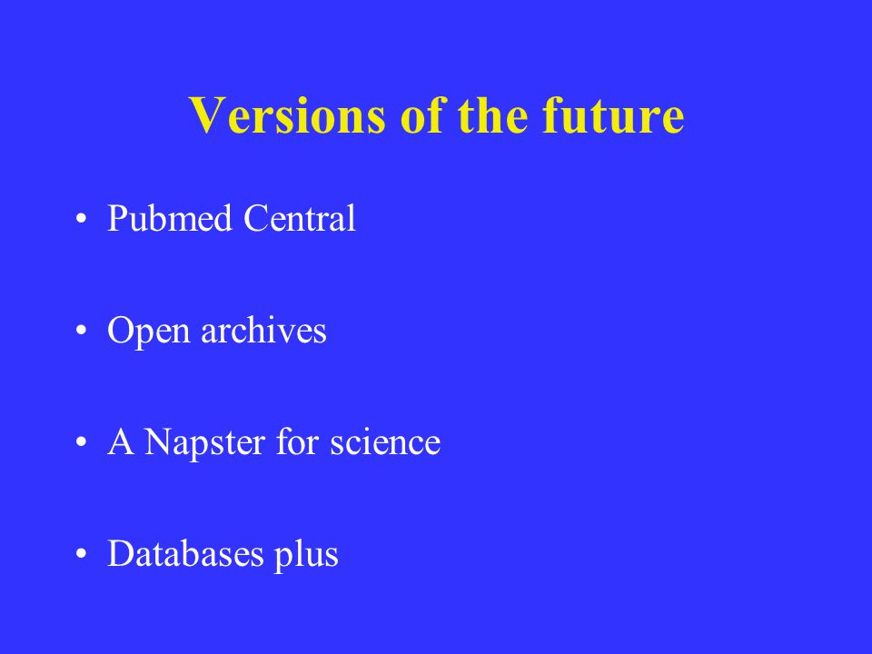 Versions of the future Pubmed Central Open archives A Napster for science Databases plus