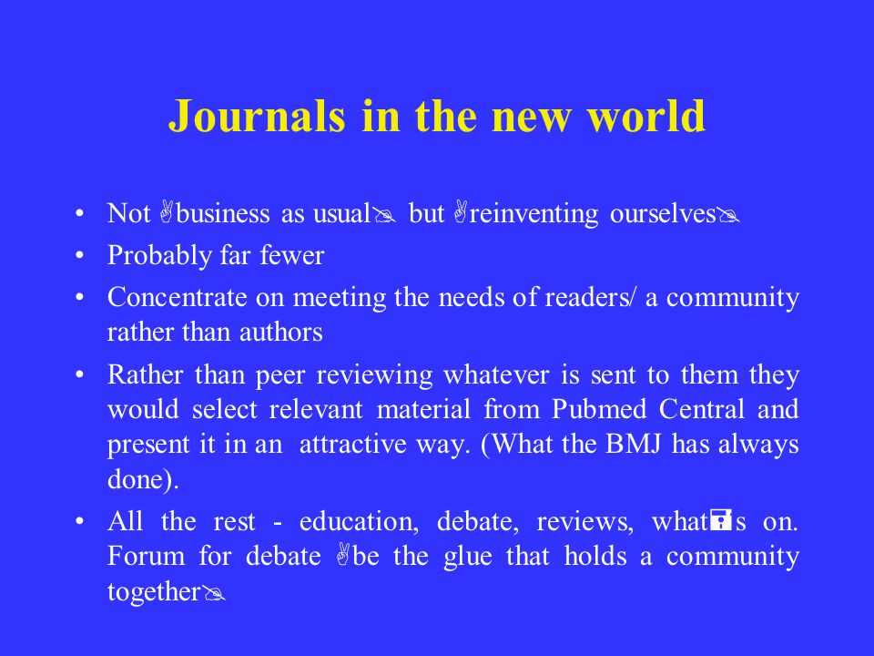 Journals in the new world Not A business as usual @ but A reinventing ourselves @ Probably far fewer Concentrate on meeting the needs of readers/ a co