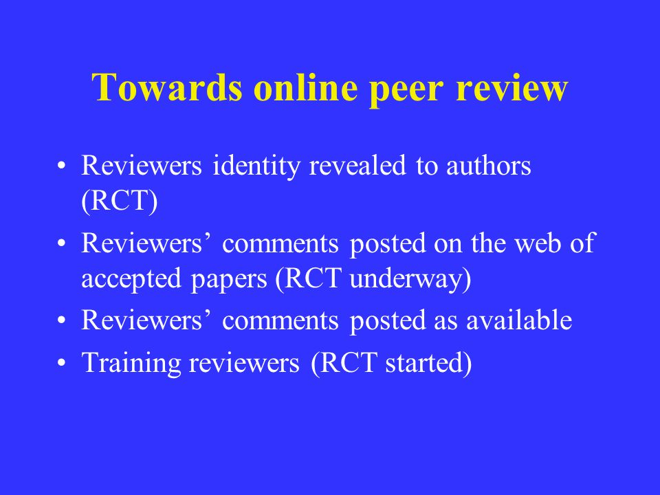 Towards online peer review Reviewers identity revealed to authors (RCT) Reviewers comments posted on the web of accepted papers (RCT underway) Reviewe