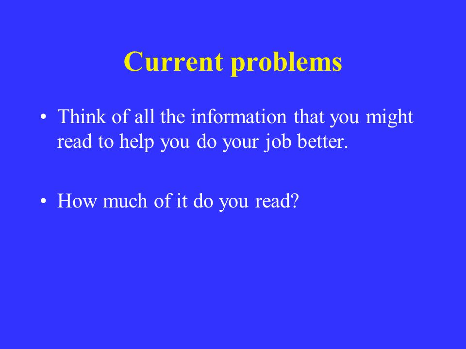 Current problems Think of all the information that you might read to help you do your job better. How much of it do you read?