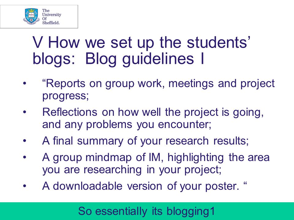 24 V How we set up the students blogs: Blog guidelines I Reports on group work, meetings and project progress; Reflections on how well the project is going, and any problems you encounter; A final summary of your research results; A group mindmap of IM, highlighting the area you are researching in your project; A downloadable version of your poster.
