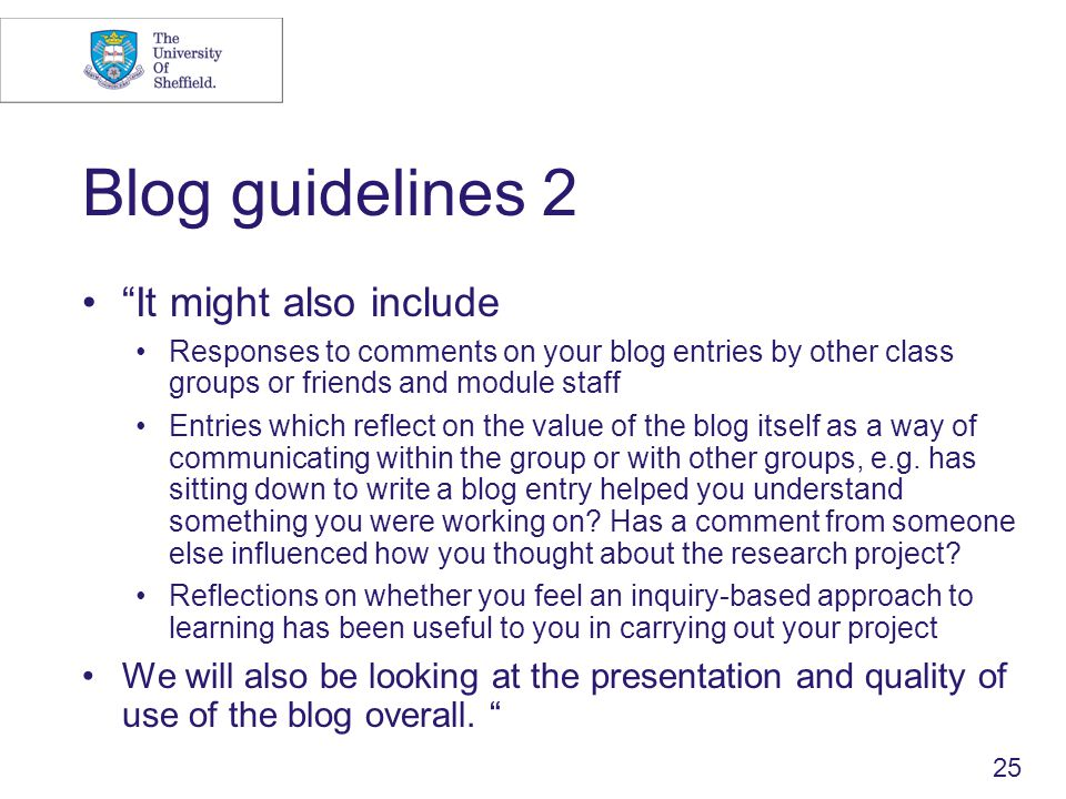 25 Blog guidelines 2 It might also include Responses to comments on your blog entries by other class groups or friends and module staff Entries which reflect on the value of the blog itself as a way of communicating within the group or with other groups, e.g.
