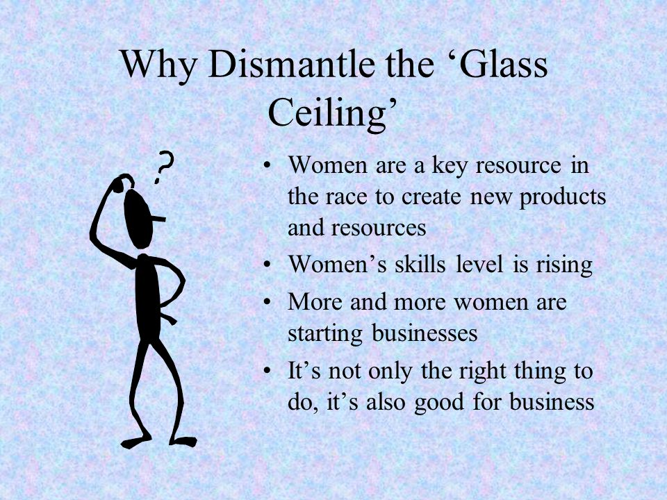 Why Dismantle the Glass Ceiling Women are a key resource in the race to create new products and resources Womens skills level is rising More and more women are starting businesses Its not only the right thing to do, its also good for business