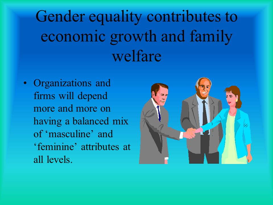 Gender equality contributes to economic growth and family welfare Organizations and firms will depend more and more on having a balanced mix of masculine and feminine attributes at all levels.