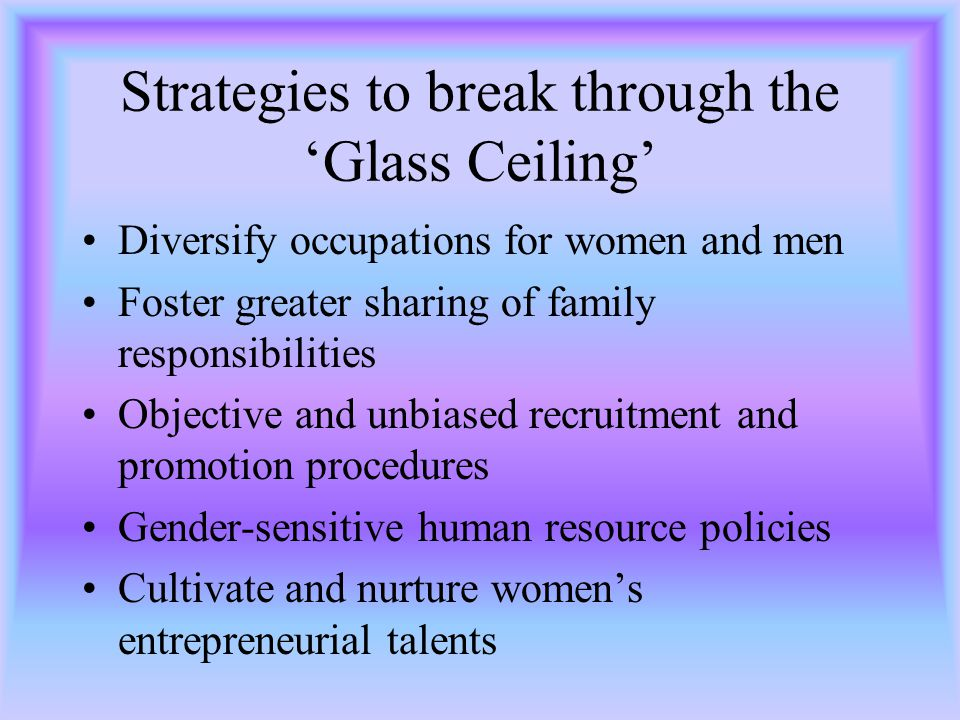 Strategies to break through the Glass Ceiling Diversify occupations for women and men Foster greater sharing of family responsibilities Objective and